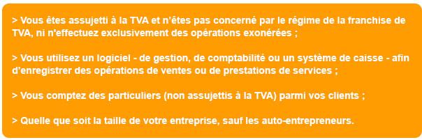 > Vous êtes assujetti à la TVA et n'êtes pas concerné par le régime de la franchise de TVA, ni n'effectuez exclusivement des opérations exonérées ; > Vous utilisez un logiciel - de gestion, de comptabilité ou un système de caisse - afin d'enregistrer des opérations de ventes ou de prestations de services ; > Vous comptez des particuliers (non assujettis à la TVA) parmi vos clients ; > Quelle que soit la taille de votre entreprise, sauf les auto-entrepreneurs.